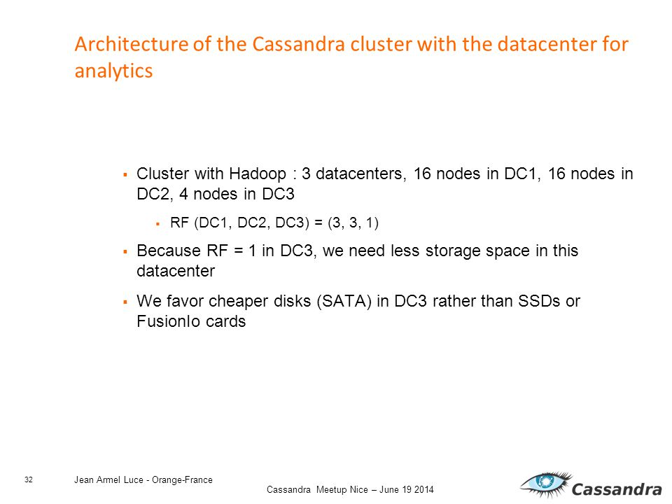 32 Cassandra Meetup Nice – June 19 2014 Jean Armel Luce - Orange-France Architecture of the Cassandra cluster with the datacenter for analytics  Cluster with Hadoop : 3 datacenters, 16 nodes in DC1, 16 nodes in DC2, 4 nodes in DC3  RF (DC1, DC2, DC3) = (3, 3, 1)  Because RF = 1 in DC3, we need less storage space in this datacenter  We favor cheaper disks (SATA) in DC3 rather than SSDs or FusionIo cards