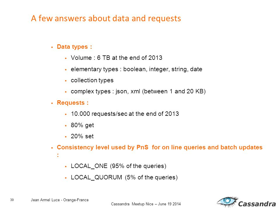 39 Cassandra Meetup Nice – June 19 2014 Jean Armel Luce - Orange-France A few answers about data and requests  Data types :  Volume : 6 TB at the end of 2013  elementary types : boolean, integer, string, date  collection types  complex types : json, xml (between 1 and 20 KB)  Requests :  10.000 requests/sec at the end of 2013  80% get  20% set  Consistency level used by PnS for on line queries and batch updates :  LOCAL_ONE (95% of the queries)  LOCAL_QUORUM (5% of the queries)