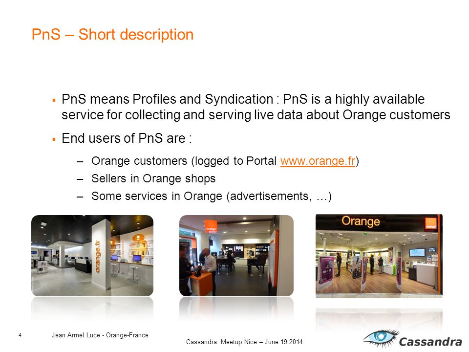 4 Cassandra Meetup Nice – June 19 2014 PnS – Short description  PnS means Profiles and Syndication : PnS is a highly available service for collecting and serving live data about Orange customers  End users of PnS are : –Orange customers (logged to Portal www.orange.fr)www.orange.fr –Sellers in Orange shops –Some services in Orange (advertisements, …) Jean Armel Luce - Orange-France