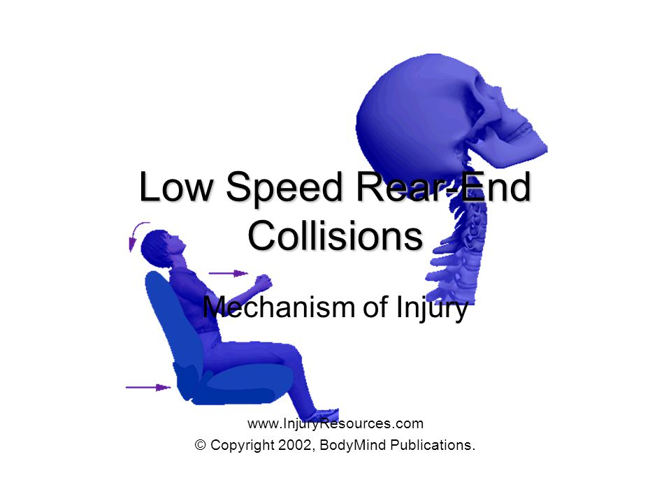 Low Speed Rear-End Collisions Mechanism of Injury www.InjuryResources.com © Copyright 2002, BodyMind Publications.