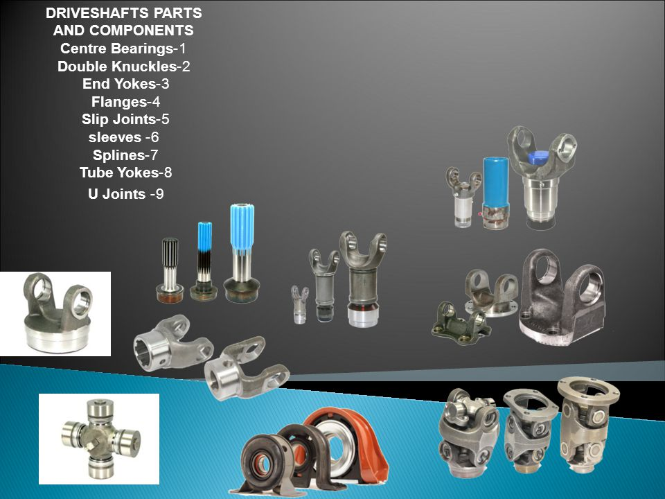 DRIVESHAFTS PARTS AND COMPONENTS 1-Centre Bearings 2-Double Knuckles 3- End Yokes 4- Flanges 5- Slip Joints 6- sleeves 7- Splines 8- Tube Yokes 9- U Joints