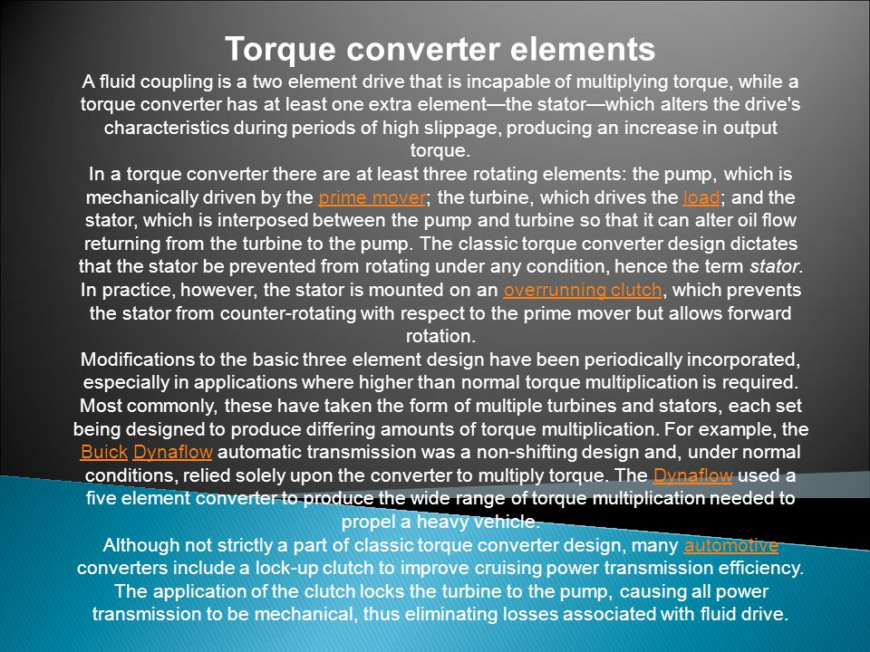 Torque converter elements A fluid coupling is a two element drive that is incapable of multiplying torque, while a torque converter has at least one extra element—the stator—which alters the drive s characteristics during periods of high slippage, producing an increase in output torque.