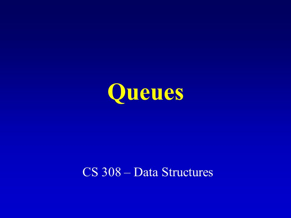 Queues CS 308 – Data Structures