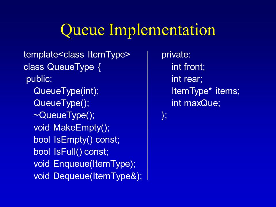 Queue Implementation template class QueueType { public: QueueType(int); QueueType(); ~QueueType(); void MakeEmpty(); bool IsEmpty() const; bool IsFull() const; void Enqueue(ItemType); void Dequeue(ItemType&); private: int front; int rear; ItemType* items; int maxQue; };