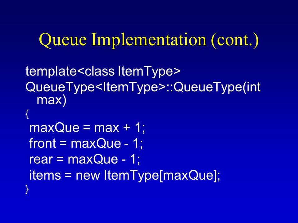 Queue Implementation (cont.) template QueueType ::QueueType(int max) { maxQue = max + 1; front = maxQue - 1; rear = maxQue - 1; items = new ItemType[maxQue]; }