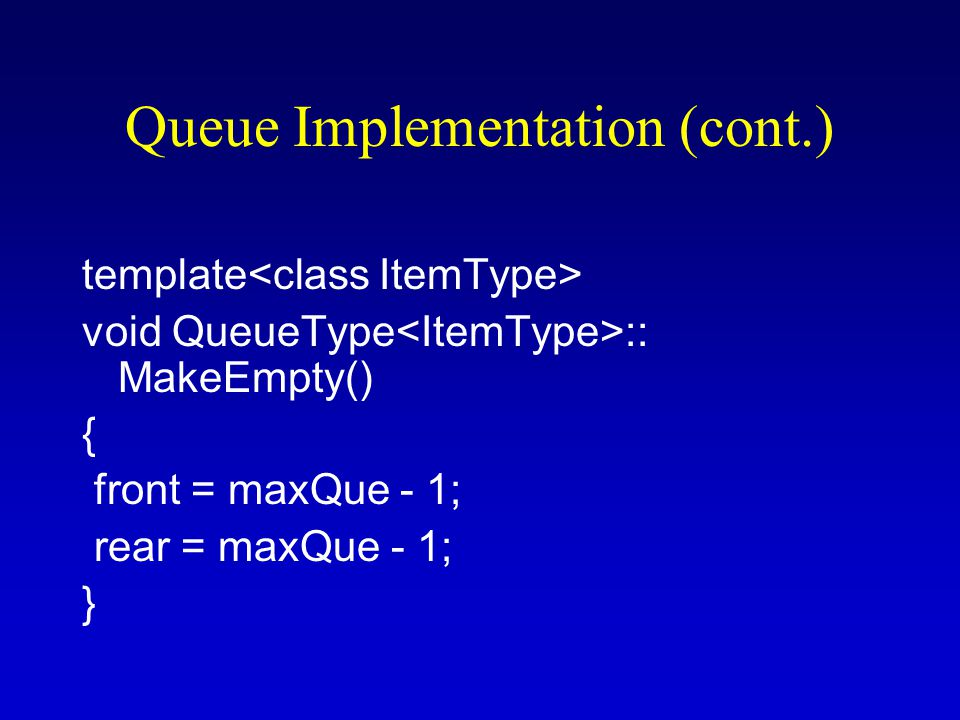 Queue Implementation (cont.) template void QueueType :: MakeEmpty() { front = maxQue - 1; rear = maxQue - 1; }