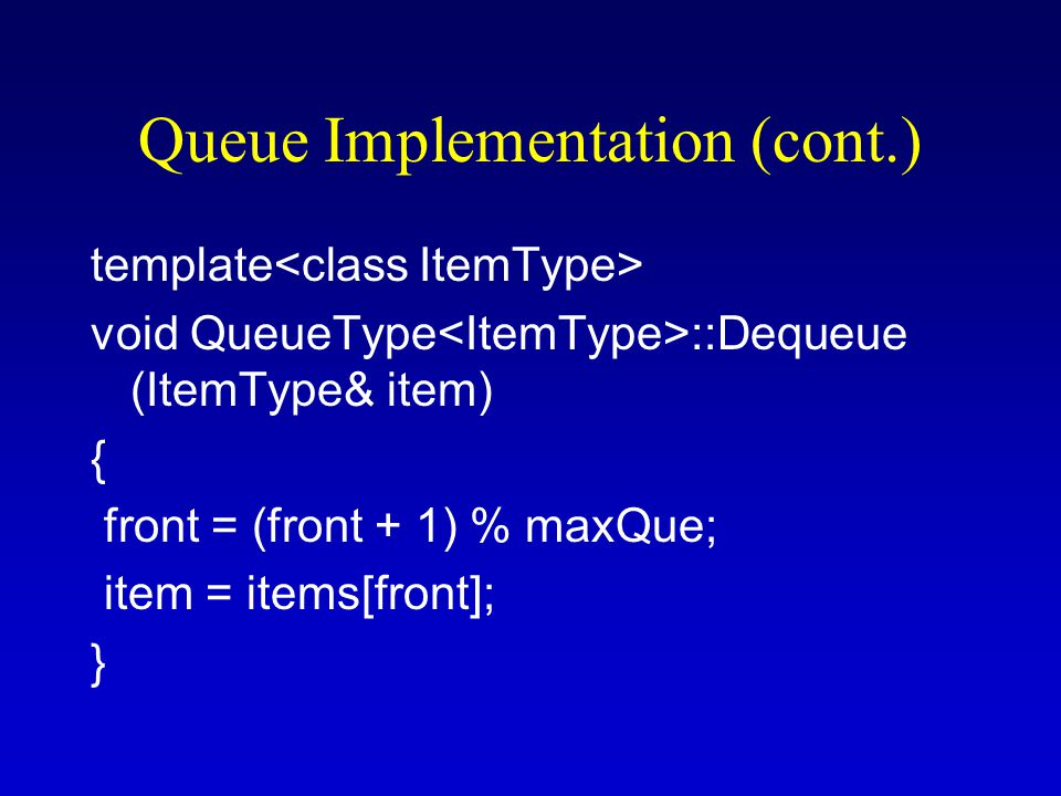 Queue Implementation (cont.) template void QueueType ::Dequeue (ItemType& item) { front = (front + 1) % maxQue; item = items[front]; }