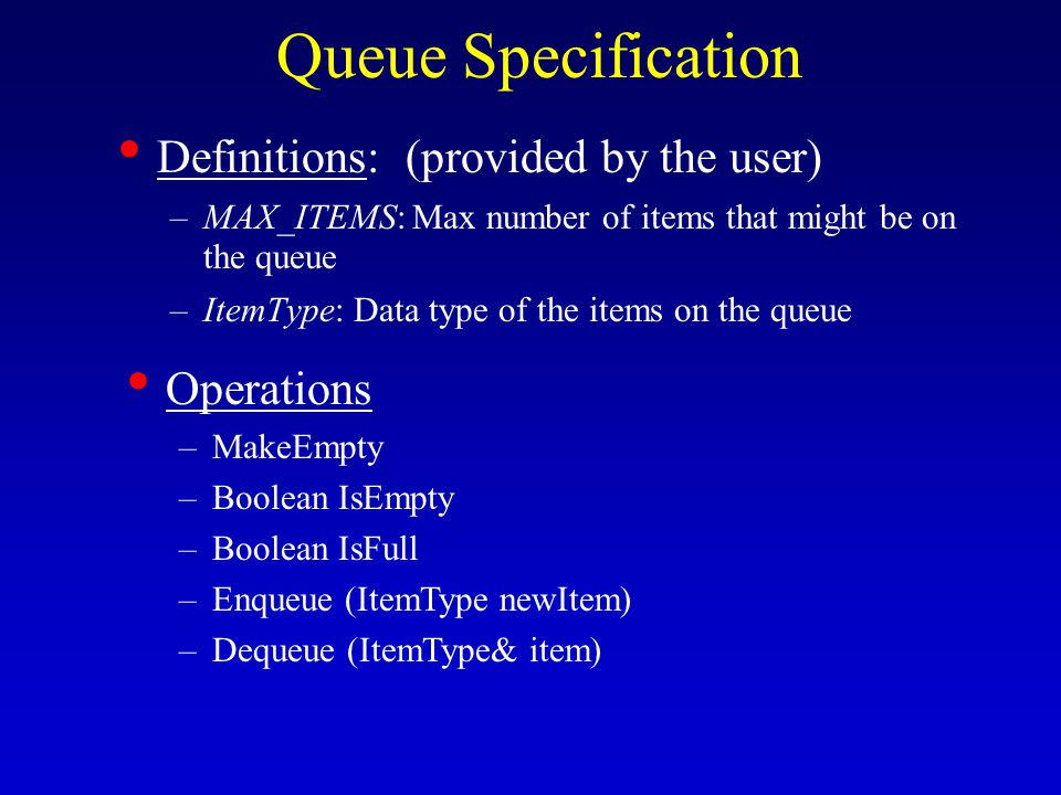 Queue Specification Definitions: (provided by the user) –MAX_ITEMS: Max number of items that might be on the queue –ItemType: Data type of the items on the queue Operations –MakeEmpty –Boolean IsEmpty –Boolean IsFull –Enqueue (ItemType newItem) –Dequeue (ItemType& item)