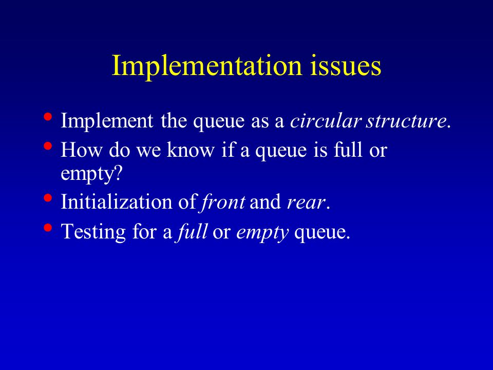 Implementation issues Implement the queue as a circular structure. How do we know if a queue is full or empty? Initialization of front and rear. Testi