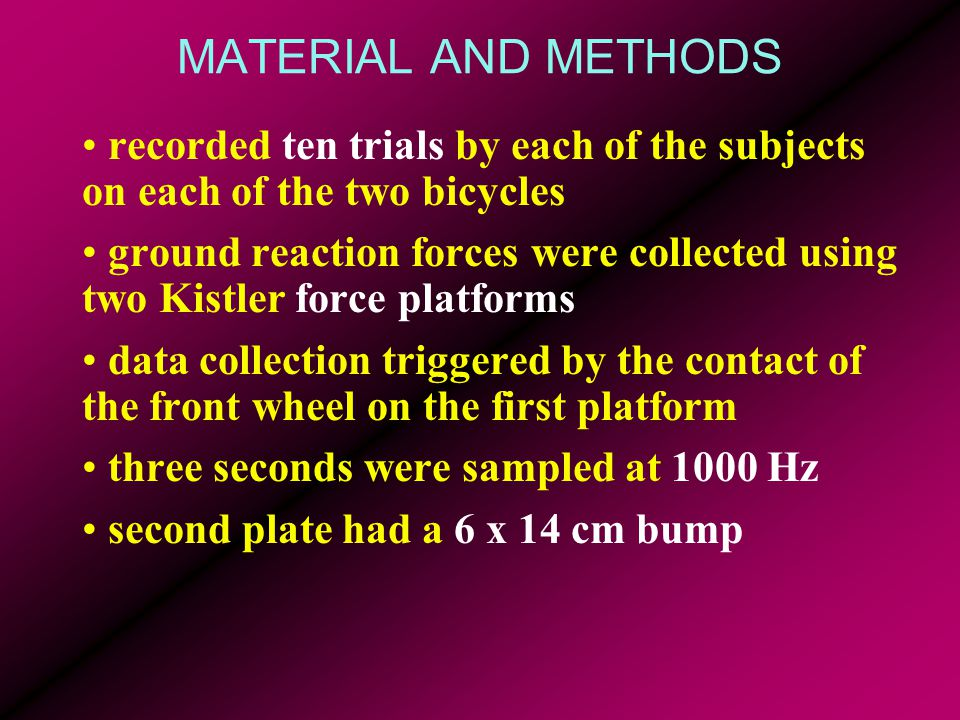 MATERIAL AND METHODS recorded ten trials by each of the subjects on each of the two bicycles ground reaction forces were collected using two Kistler force platforms data collection triggered by the contact of the front wheel on the first platform three seconds were sampled at 1000 Hz second plate had a 6 x 14 cm bump