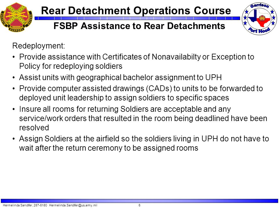 Rear Detachment Operations Course FSBP Assistance to Rear Detachments Redeployment: Provide assistance with Certificates of Nonavailabilty or Exception to Policy for redeploying soldiers Assist units with geographical bachelor assignment to UPH Provide computer assisted drawings (CADs) to units to be forwarded to deployed unit leadership to assign soldiers to specific spaces Insure all rooms for returning Soldiers are acceptable and any service/work orders that resulted in the room being deadlined have been resolved Assign Soldiers at the airfield so the soldiers living in UPH do not have to wait after the return ceremony to be assigned rooms Hermelinda Sandifer, 287-6180 Hermelinda.Sandifer@us.army.mil6