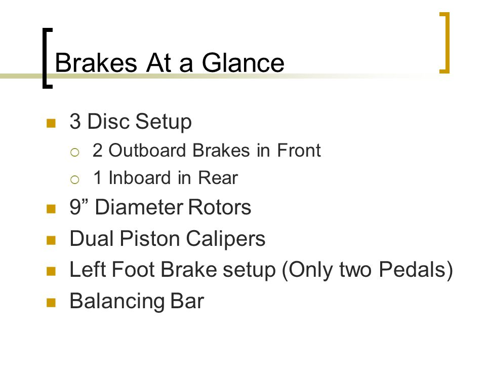 Brakes At a Glance 3 Disc Setup  2 Outboard Brakes in Front  1 Inboard in Rear 9 Diameter Rotors Dual Piston Calipers Left Foot Brake setup (Only two Pedals) Balancing Bar