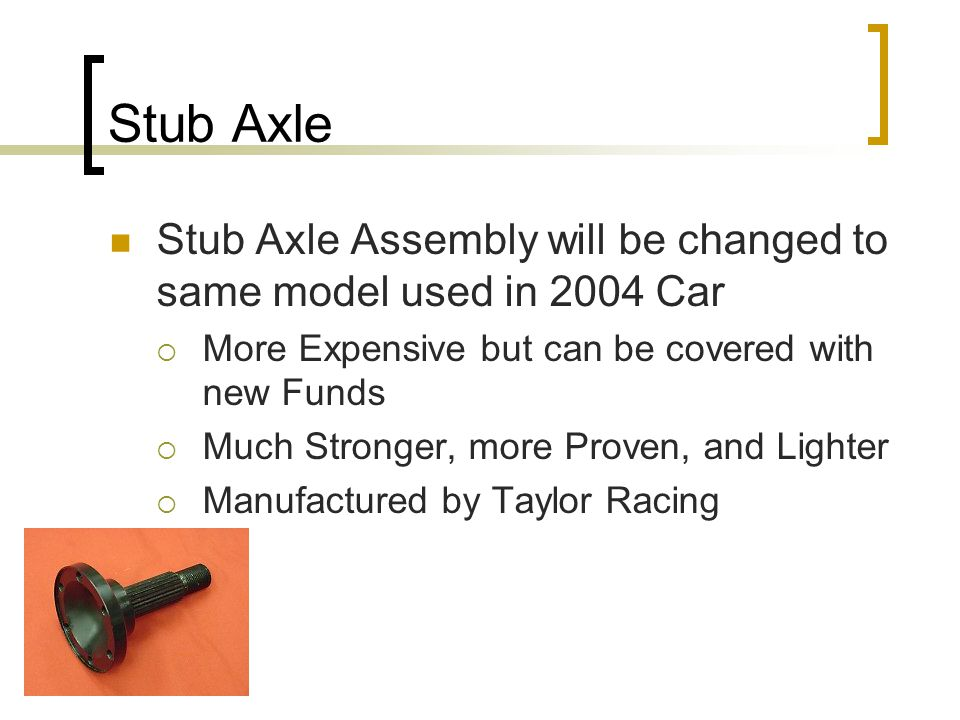 Stub Axle Stub Axle Assembly will be changed to same model used in 2004 Car  More Expensive but can be covered with new Funds  Much Stronger, more Proven, and Lighter  Manufactured by Taylor Racing
