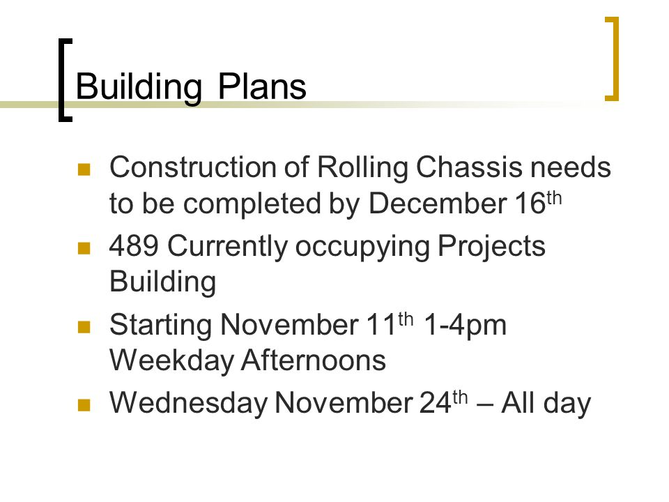 Building Plans Construction of Rolling Chassis needs to be completed by December 16 th 489 Currently occupying Projects Building Starting November 11 th 1-4pm Weekday Afternoons Wednesday November 24 th – All day
