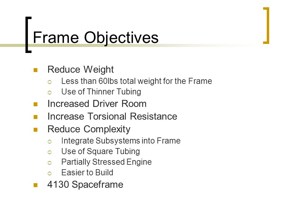 Frame Objectives Reduce Weight  Less than 60lbs total weight for the Frame  Use of Thinner Tubing Increased Driver Room Increase Torsional Resistance Reduce Complexity  Integrate Subsystems into Frame  Use of Square Tubing  Partially Stressed Engine  Easier to Build 4130 Spaceframe