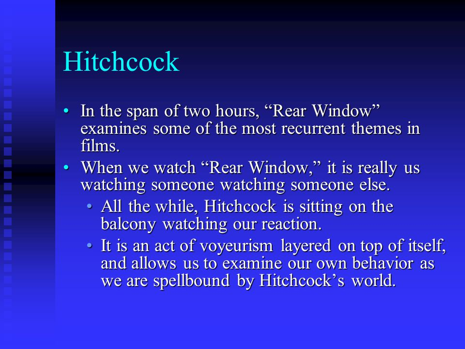 Hitchcock In the span of two hours, Rear Window examines some of the most recurrent themes in films.In the span of two hours, Rear Window examines some of the most recurrent themes in films.