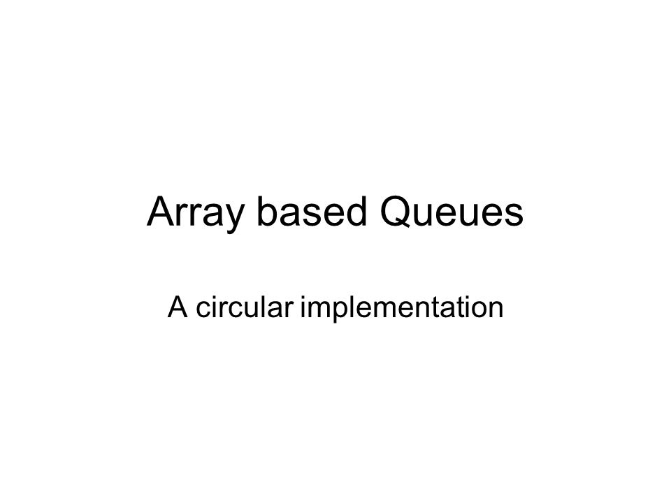 Array based Queues A circular implementation