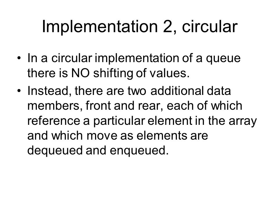 Implementation 2, circular In a circular implementation of a queue there is NO shifting of values.