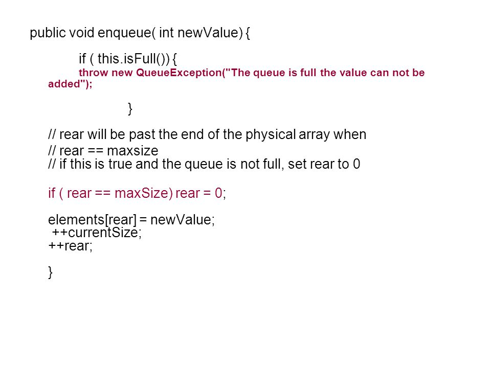 public void enqueue( int newValue) { if ( this.isFull()) { throw new QueueException( The queue is full the value can not be added ); } // rear will be past the end of the physical array when // rear == maxsize // if this is true and the queue is not full, set rear to 0 if ( rear == maxSize) rear = 0; elements[rear] = newValue; ++currentSize; ++rear; }