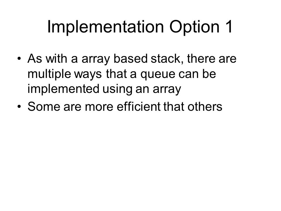 Implementation Option 1 As with a array based stack, there are multiple ways that a queue can be implemented using an array Some are more efficient that others