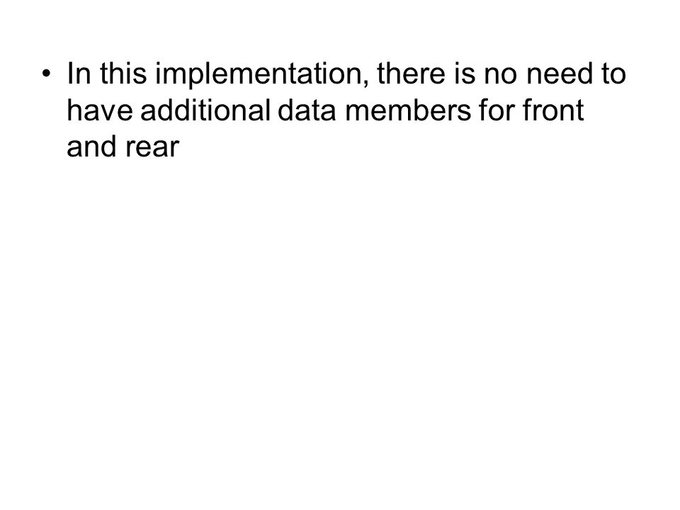 In this implementation, there is no need to have additional data members for front and rear