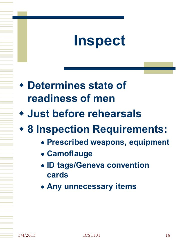 5/4/2015 ICS110118 Inspect  Determines state of readiness of men  Just before rehearsals  8 Inspection Requirements: Prescribed weapons, equipment