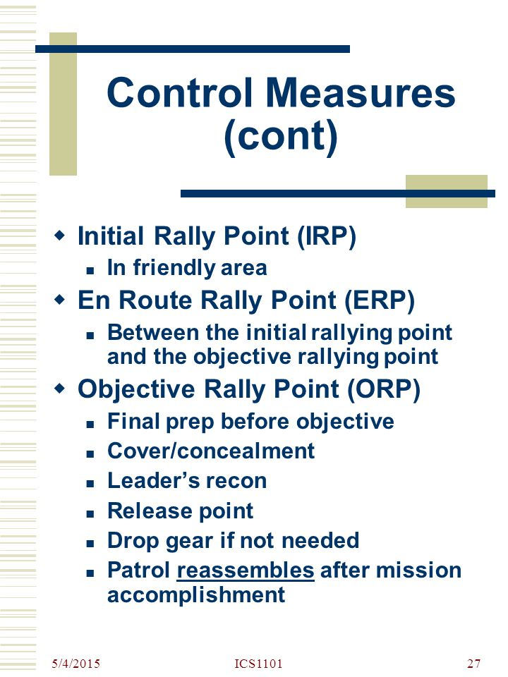 5/4/2015 ICS110127 Control Measures (cont)  Initial Rally Point (IRP) In friendly area  En Route Rally Point (ERP) Between the initial rallying poin