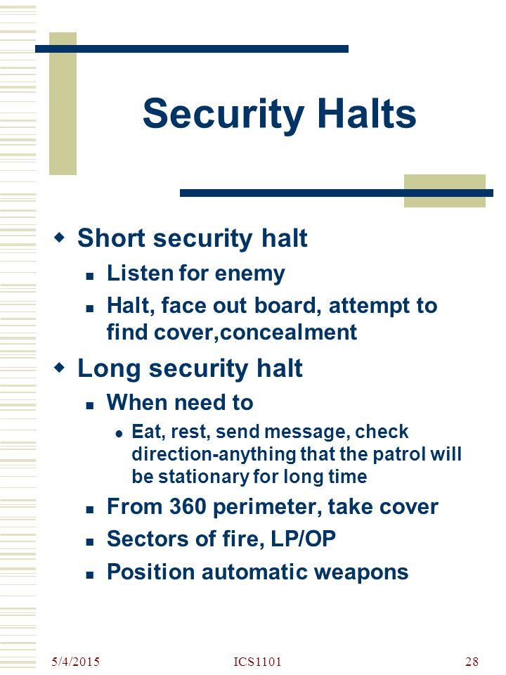5/4/2015 ICS110128 Security Halts  Short security halt Listen for enemy Halt, face out board, attempt to find cover,concealment  Long security halt