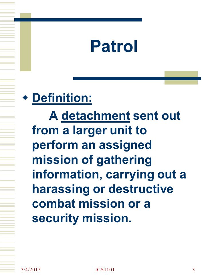 5/4/2015 ICS11013 Patrol  Definition: A detachment sent out from a larger unit to perform an assigned mission of gathering information, carrying out