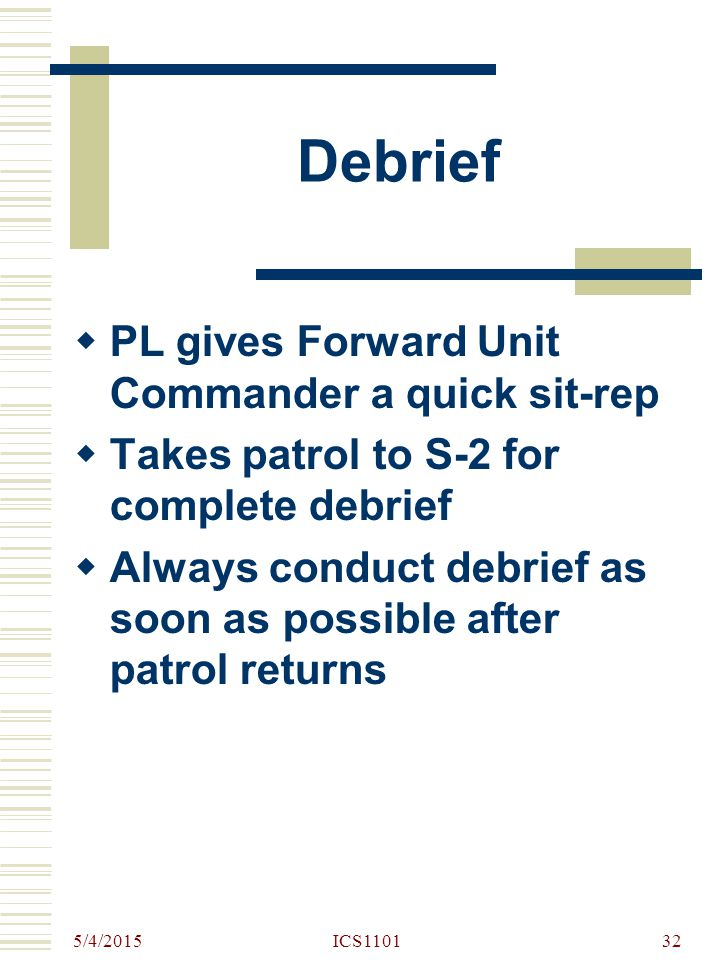 5/4/2015 ICS110132 Debrief  PL gives Forward Unit Commander a quick sit-rep  Takes patrol to S-2 for complete debrief  Always conduct debrief as so