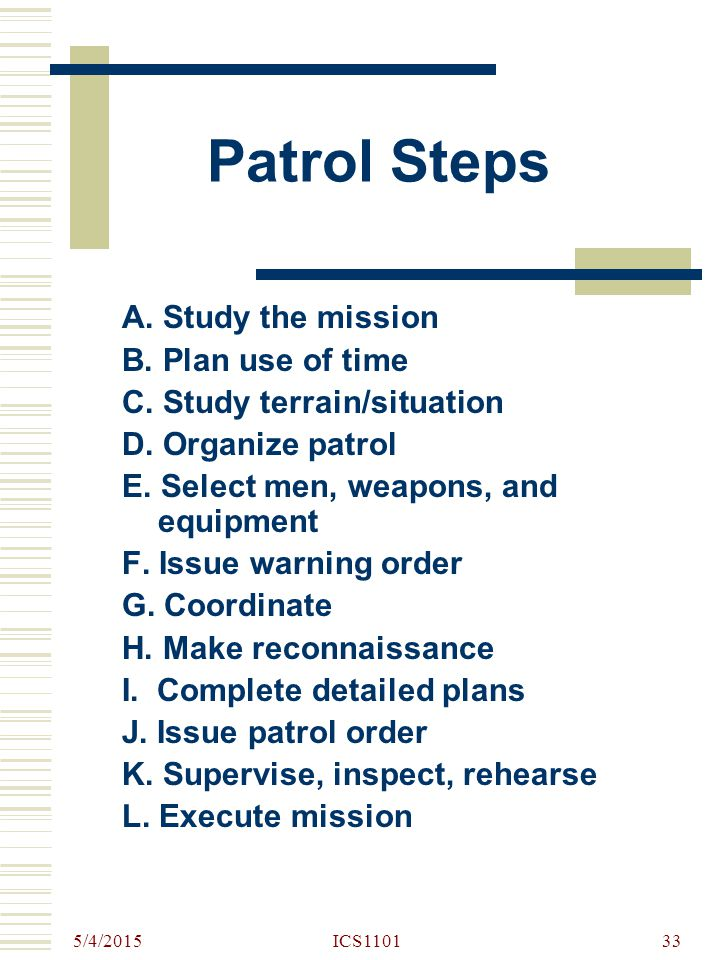 5/4/2015 ICS110133 Patrol Steps A. Study the mission B. Plan use of time C. Study terrain/situation D. Organize patrol E. Select men, weapons, and equ