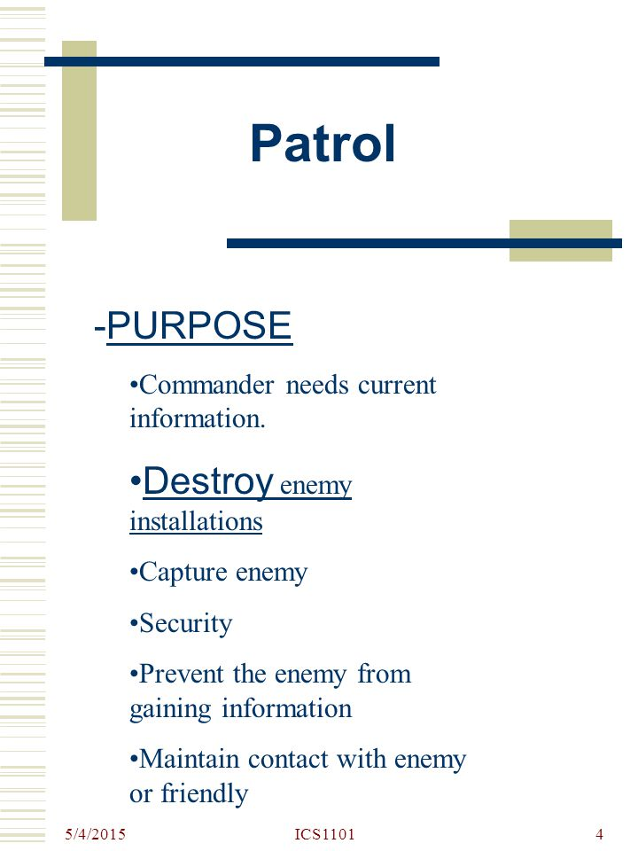5/4/2015 ICS11014 Patrol -PURPOSE Commander needs current information. Destroy enemy installations Capture enemy Security Prevent the enemy from gaini