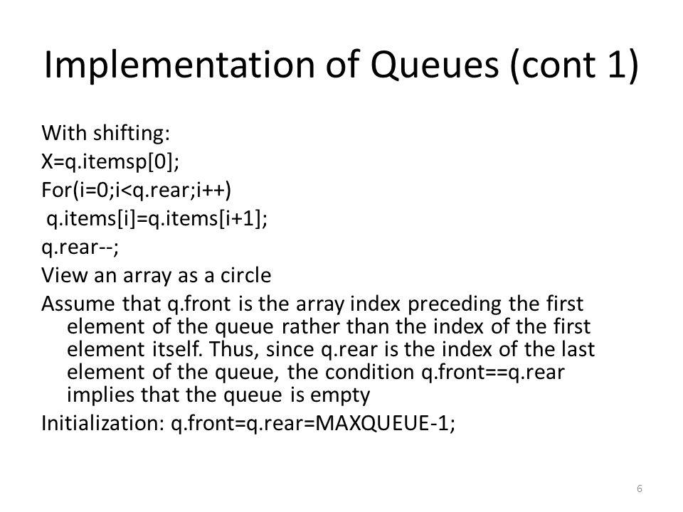 Implementation of Queues (cont 2) Int empty(struct queue *pq){ return ((pq->front==pq->rear?TRUE:FALSE); }/*end empty* If(empty(&q)/*queue is emty*/ Else /*not empty*/ Int remove(struct queue *pq){ if(empty(pq)){printf( queue underflow\n ); exit(1); }/*end if*/ if(pq->front==MAXQUEUE-1)pq->front=0; else (pq->front)++; return (pq->items[pq->front]); }/*end remove*/ 7