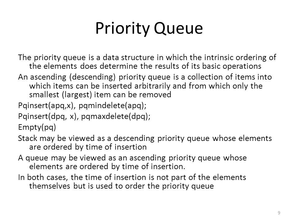 Array Implementation of a Priority Queue Possible solutions to organize ascending queue 1.A special empty symbol can be placed into a deleted position 2.A new item is inserted in the first empty position 3.Shifting after deletion 4.Maintain the priority queue as an ordered, circular array 10