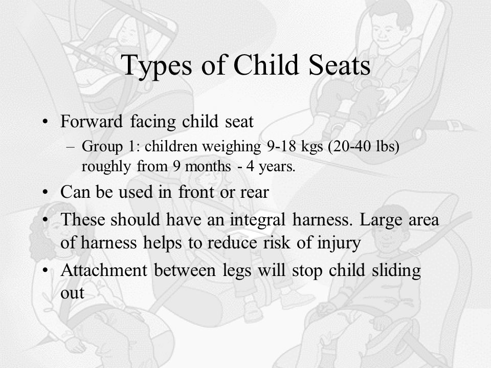 Types of Child Seats Forward facing child seat –Group 1: children weighing 9-18 kgs (20-40 lbs) roughly from 9 months - 4 years.
