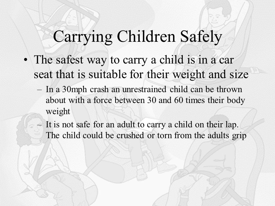Carrying Children Safely The safest way to carry a child is in a car seat that is suitable for their weight and size –In a 30mph crash an unrestrained child can be thrown about with a force between 30 and 60 times their body weight –It is not safe for an adult to carry a child on their lap.