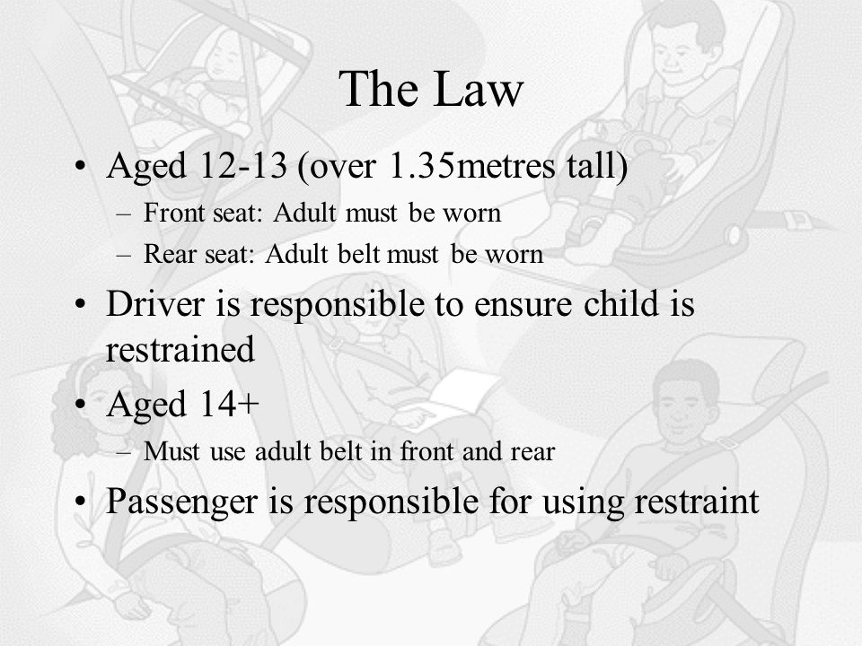 The Law Aged 12-13 (over 1.35metres tall) –Front seat: Adult must be worn –Rear seat: Adult belt must be worn Driver is responsible to ensure child is restrained Aged 14+ –Must use adult belt in front and rear Passenger is responsible for using restraint