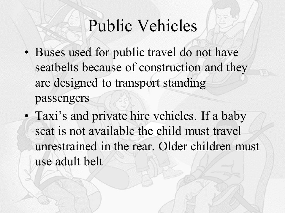 Public Vehicles Buses used for public travel do not have seatbelts because of construction and they are designed to transport standing passengers Taxi's and private hire vehicles.