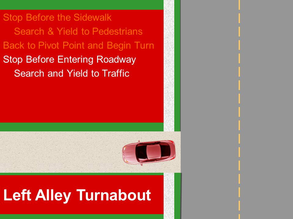 Stop Before the Sidewalk Search & Yield to Pedestrians Back to Pivot Point and Begin Turn Stop Before Entering Roadway Search and Yield to Traffic Left Alley Turnabout
