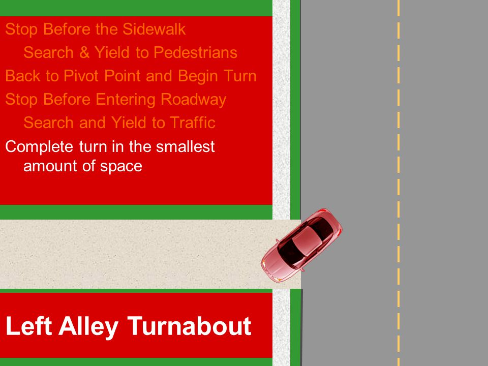 Stop Before the Sidewalk Search & Yield to Pedestrians Back to Pivot Point and Begin Turn Stop Before Entering Roadway Search and Yield to Traffic Complete turn in the smallest amount of space Left Alley Turnabout