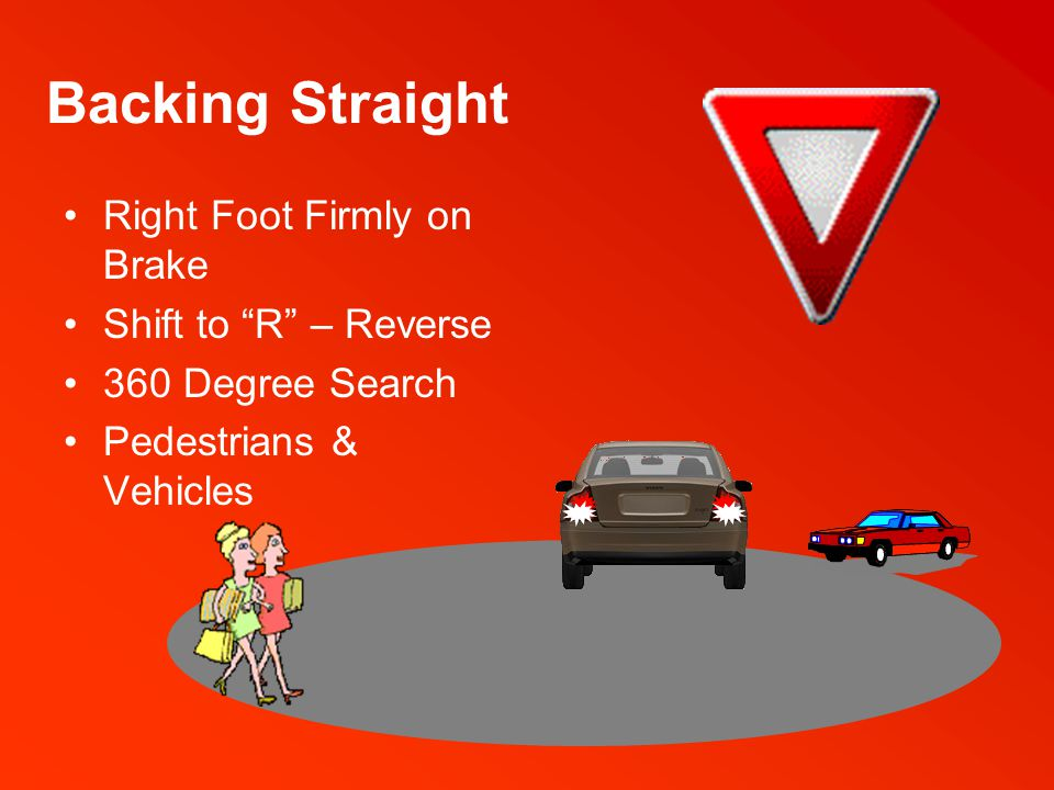 Backing Straight Hold Wheel at the 12 O'clock Position Twist Body to Look Over Right Shoulder Target – As you do when moving forward Decrease Brake Pressure – Move at a walking pace When Close to Obstacles Move at an Inch-by-Inch Speed