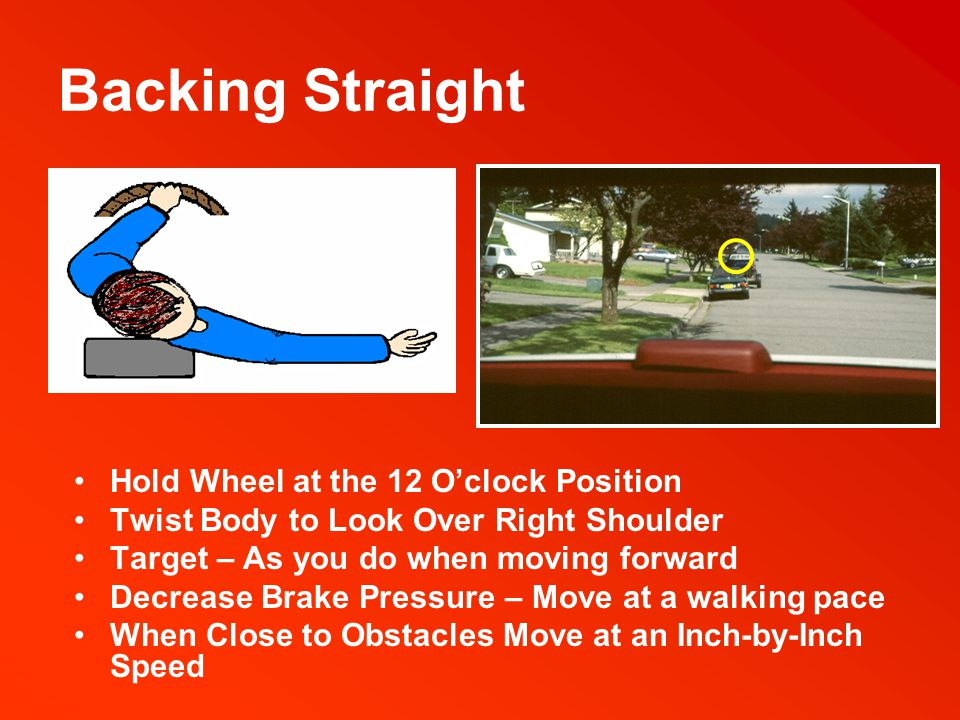 Backing Turns Turn Head – Look to target area before turning wheel Turn wheel from the top down in the direction you want the back of the car to move Use two hands on the wheel Check front swing to be certain that the front of the vehicle doesn't strike any object