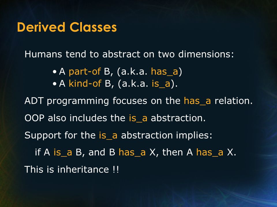 Derived Classes Humans tend to abstract on two dimensions: A part-of B, (a.k.a.