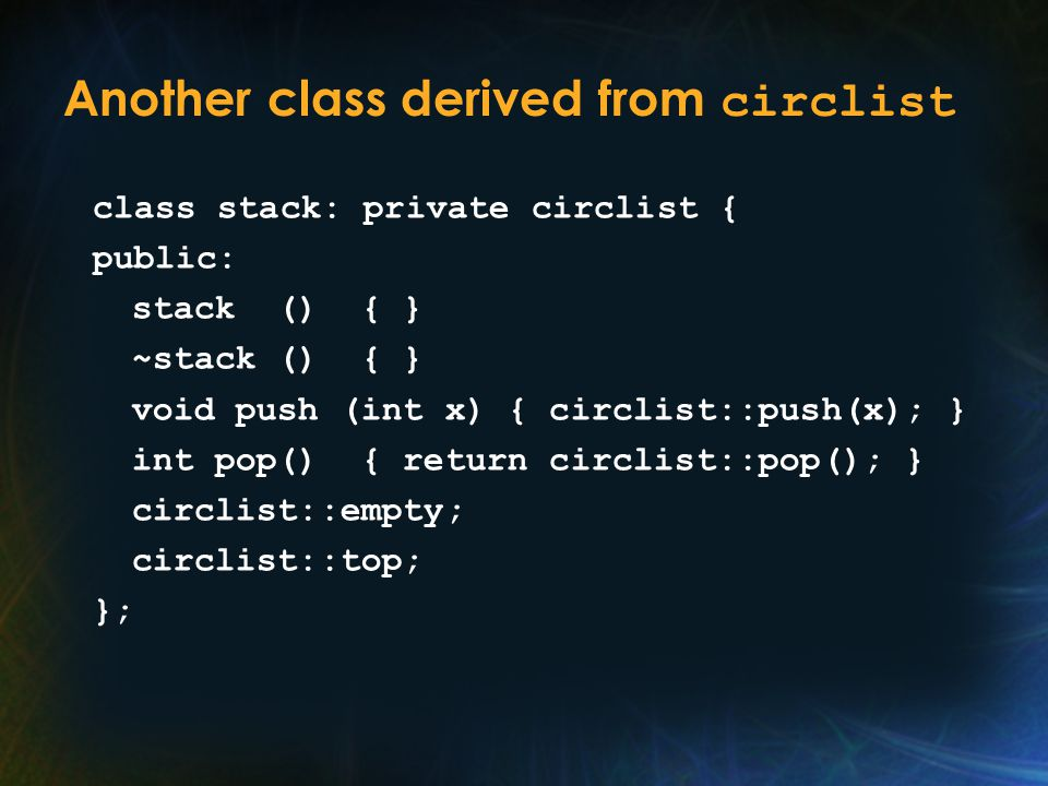 Another class derived from circlist class stack: private circlist { public: stack () { } ~stack () { } void push (int x) { circlist::push(x); } int pop() { return circlist::pop(); } circlist::empty; circlist::top; };