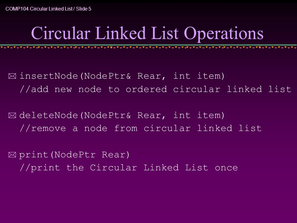 COMP104 Circular Linked List / Slide 5 Circular Linked List Operations * insertNode(NodePtr& Rear, int item) //add new node to ordered circular linked list * deleteNode(NodePtr& Rear, int item) //remove a node from circular linked list * print(NodePtr Rear) //print the Circular Linked List once