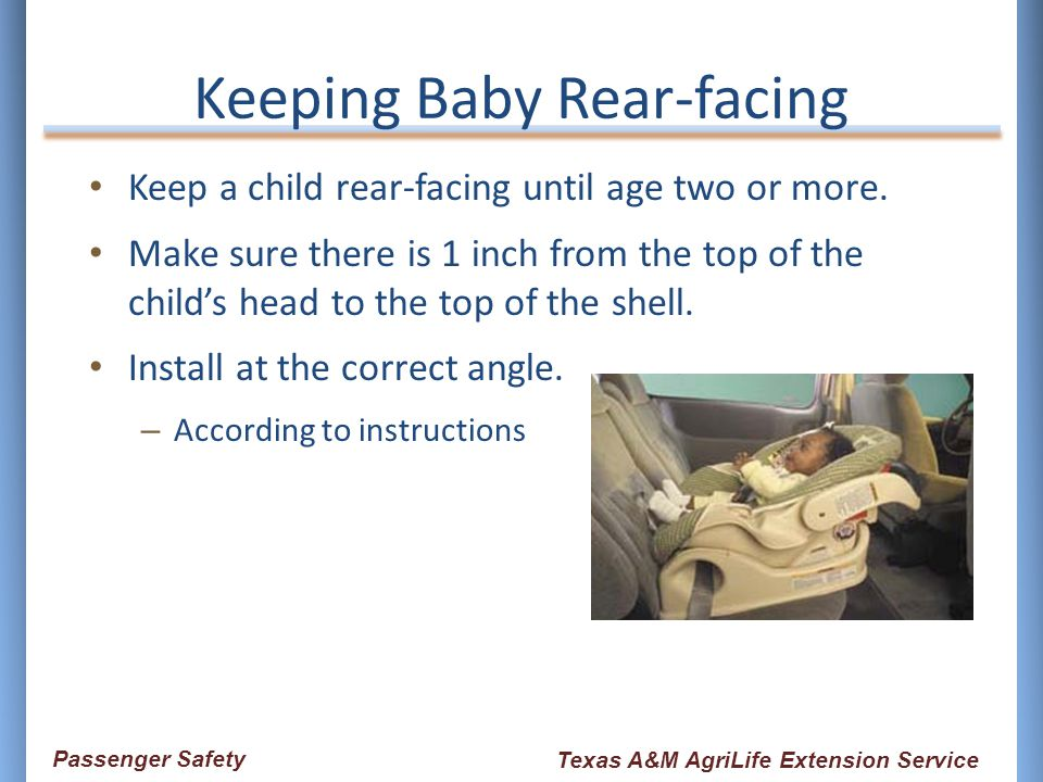 Keep a child rear-facing until age two or more. Make sure there is 1 inch from the top of the child's head to the top of the shell. Install at the cor