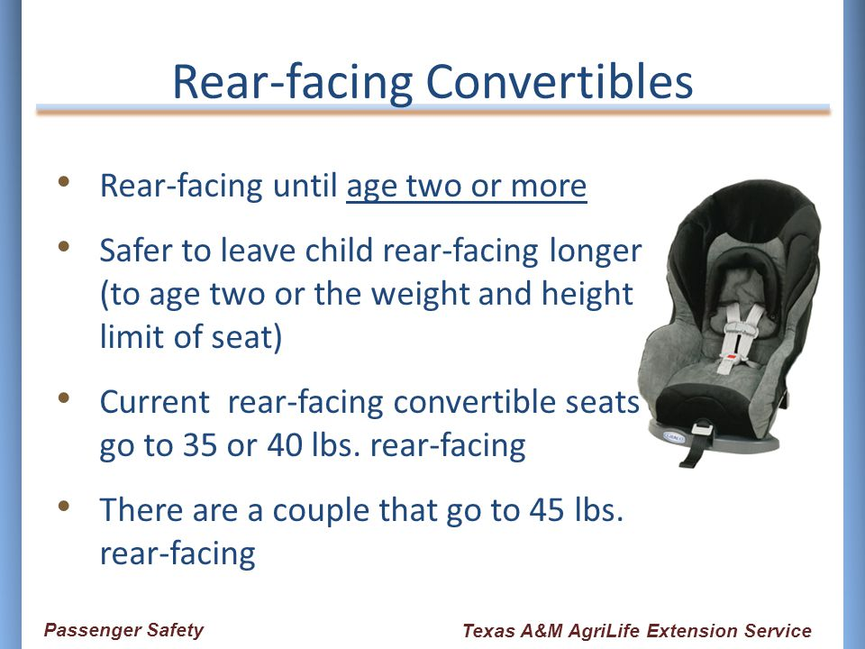 Rear-facing Convertibles Rear-facing until age two or more Safer to leave child rear-facing longer (to age two or the weight and height limit of seat)
