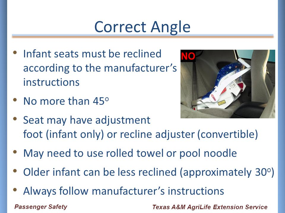 Correct Angle Infant seats must be reclined according to the manufacturer's instructions No more than 45 o Seat may have adjustment foot (infant only)