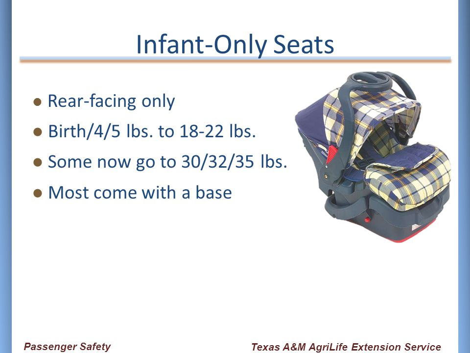Infant-Only Seats Rear-facing only Birth/4/5 lbs. to 18-22 lbs. Some now go to 30/32/35 lbs. Most come with a base Passenger Safety Texas A&M AgriLife