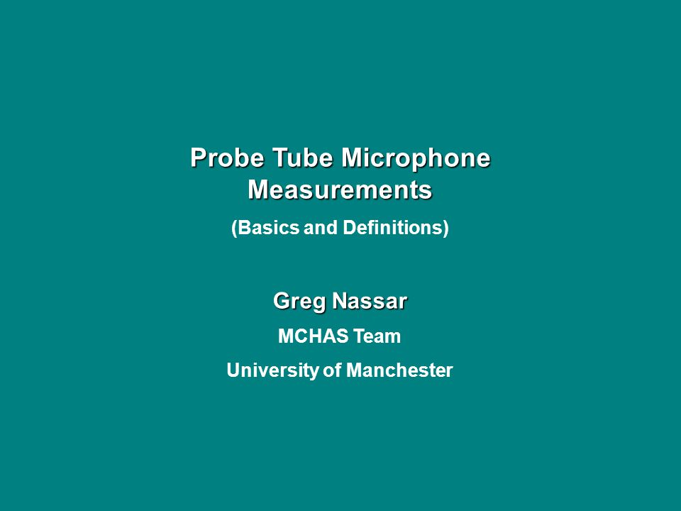 Probe Tube Microphone Measurements (Basics and Definitions) Greg Nassar MCHAS Team University of Manchester
